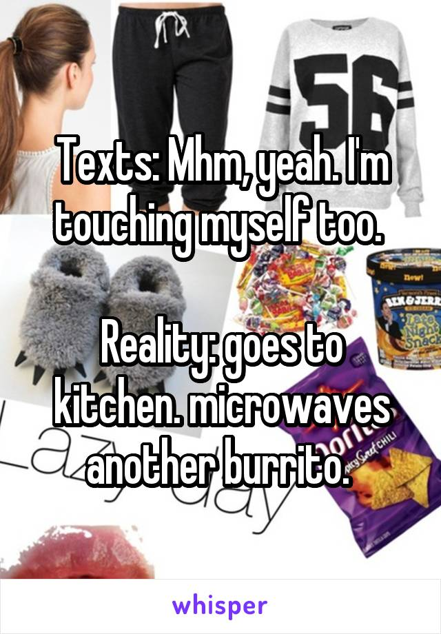Texts: Mhm, yeah. I'm touching myself too.   Reality: goes to kitchen. microwaves another burrito.