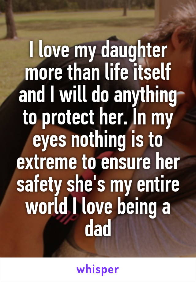 I love my daughter more than life itself and I will do anything to protect her. In my eyes nothing is to extreme to ensure her safety she's my entire world I love being a dad