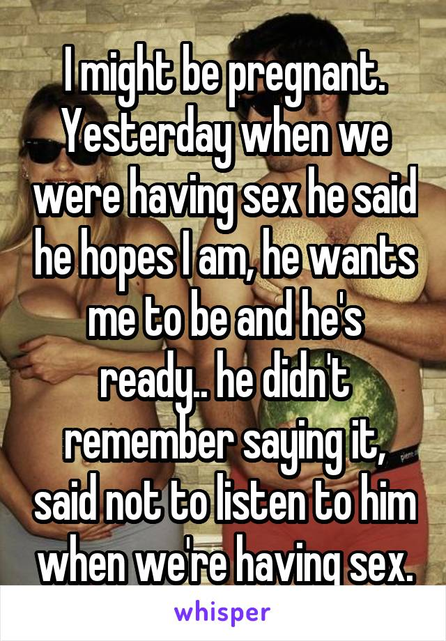I might be pregnant. Yesterday when we were having sex he said he hopes I am, he wants me to be and he's ready.. he didn't remember saying it, said not to listen to him when we're having sex.