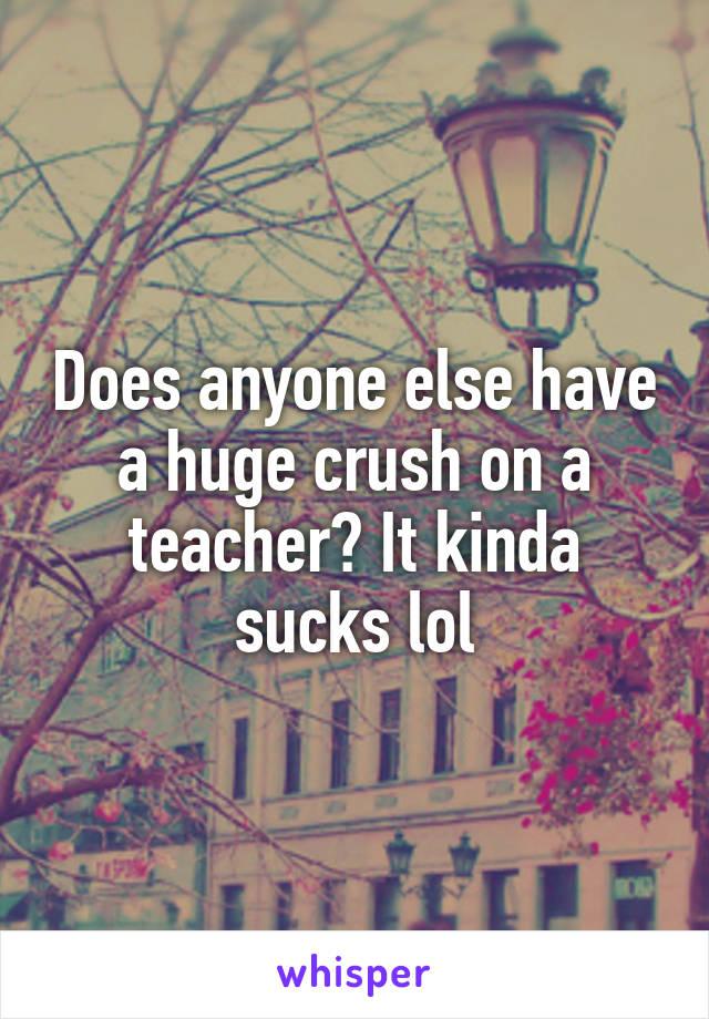 Does anyone else have a huge crush on a teacher? It kinda sucks lol