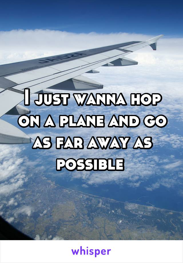 I just wanna hop on a plane and go as far away as possible