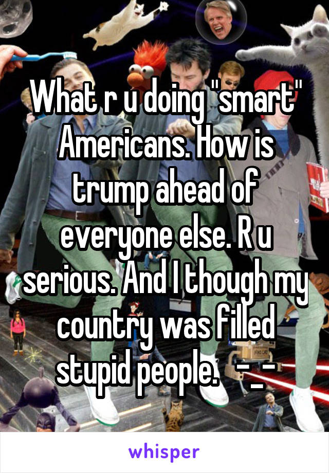 "What r u doing ""smart"" Americans. How is trump ahead of everyone else. R u serious. And I though my country was filled stupid people.   -_-"