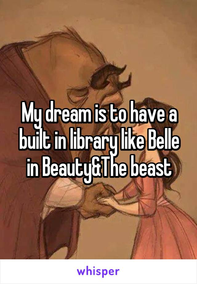 My dream is to have a built in library like Belle in Beauty&The beast