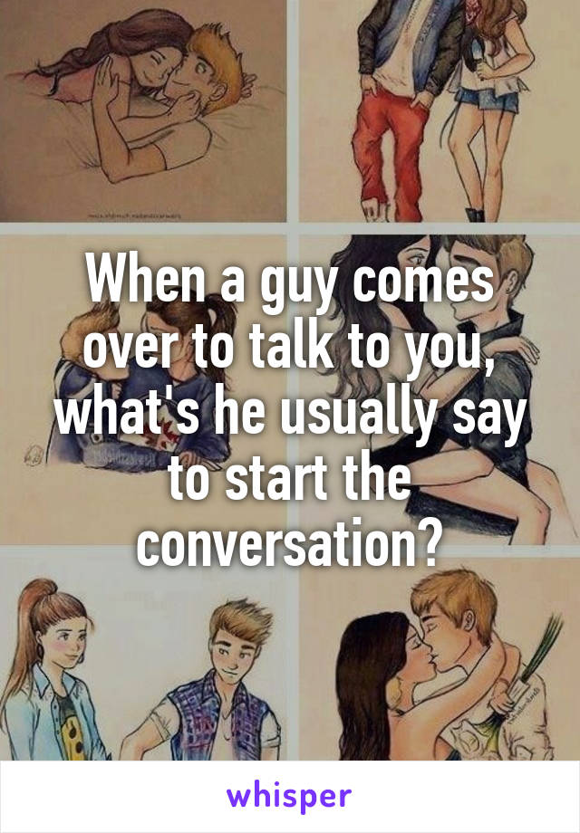 When a guy comes over to talk to you, what's he usually say to start the conversation?