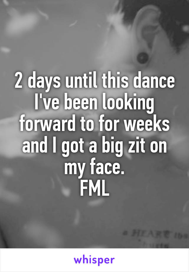 2 days until this dance I've been looking forward to for weeks and I got a big zit on my face. FML