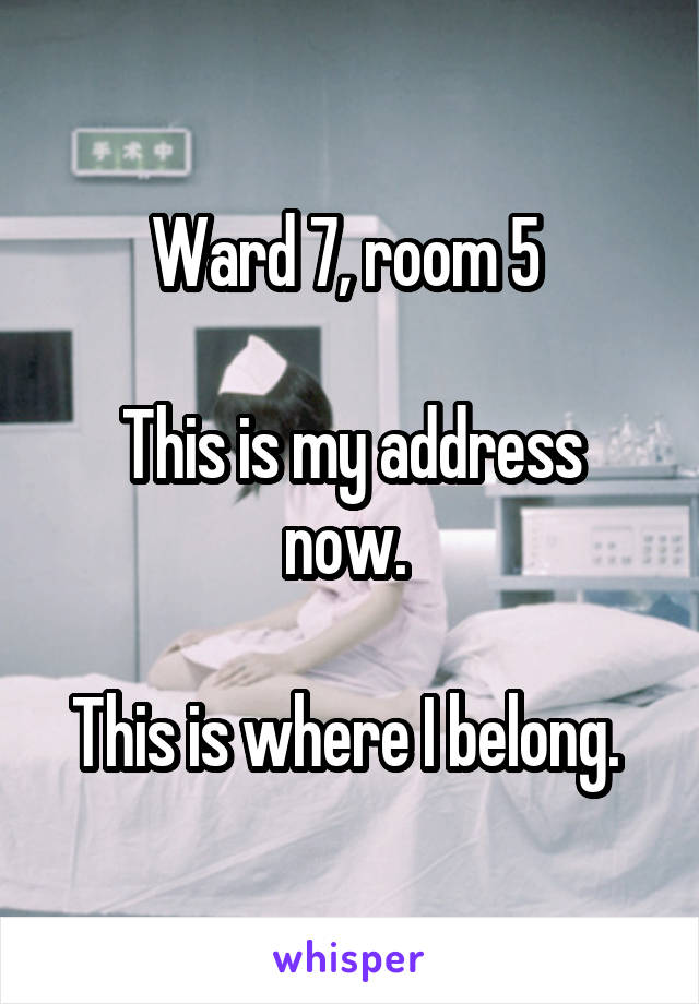 Ward 7, room 5   This is my address now.   This is where I belong.