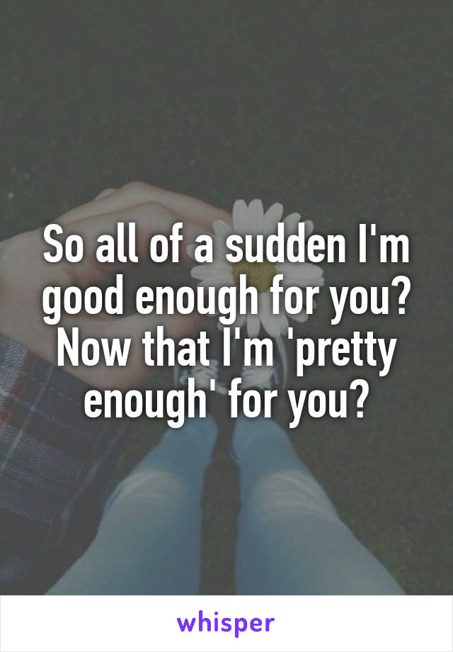 So all of a sudden I'm good enough for you? Now that I'm 'pretty enough' for you?