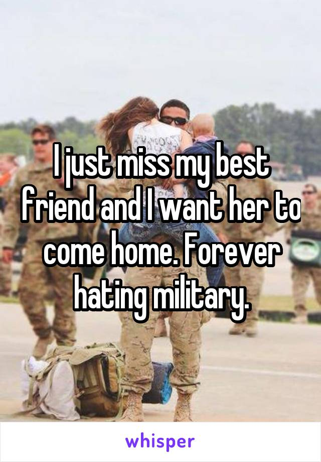 I just miss my best friend and I want her to come home. Forever hating military.
