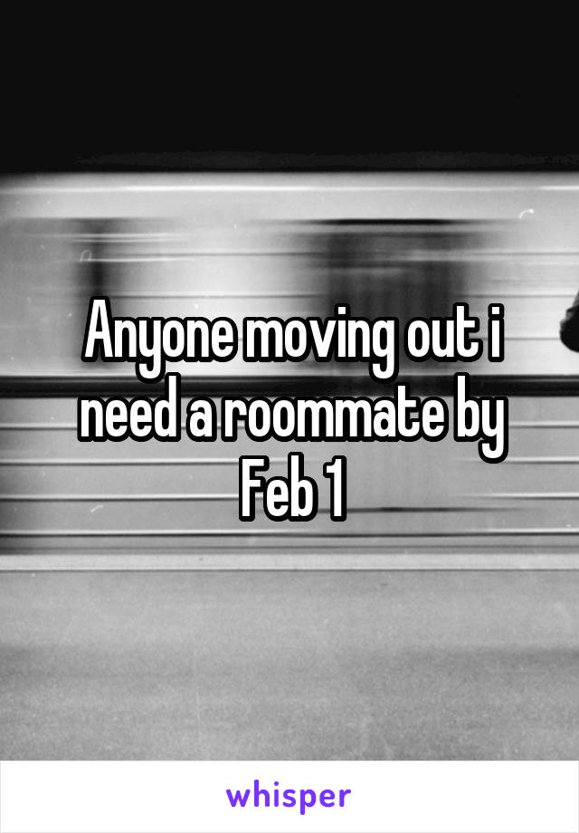 Anyone moving out i need a roommate by Feb 1
