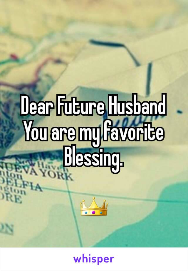 Dear Future Husband You are my favorite Blessing.  👑