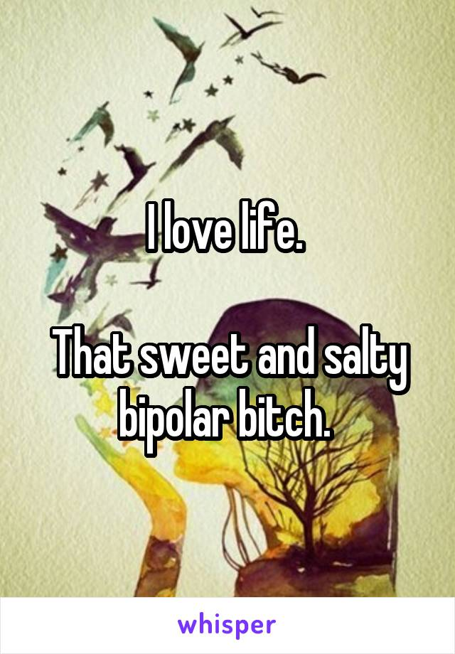 I love life.   That sweet and salty bipolar bitch.