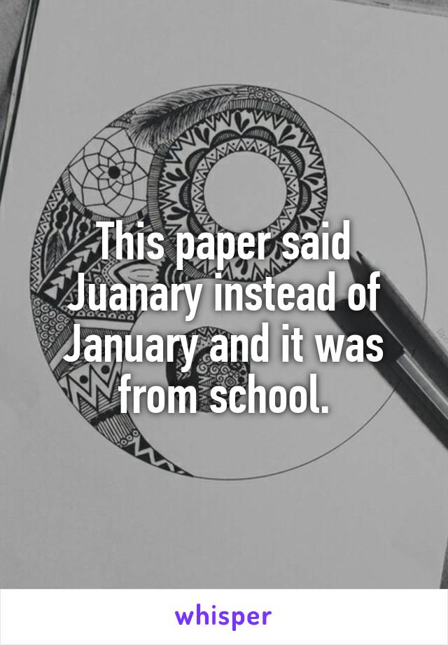 This paper said Juanary instead of January and it was from school.