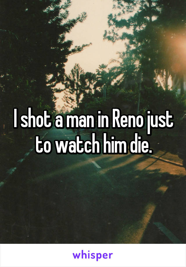 I shot a man in Reno just to watch him die.