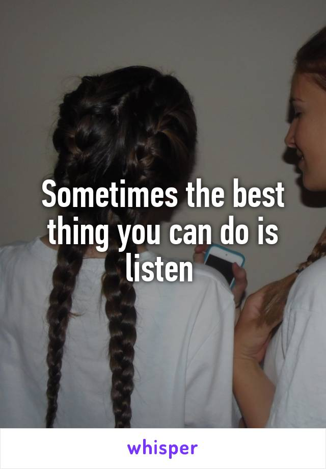Sometimes the best thing you can do is listen