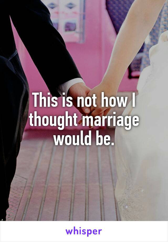 This is not how I thought marriage would be.