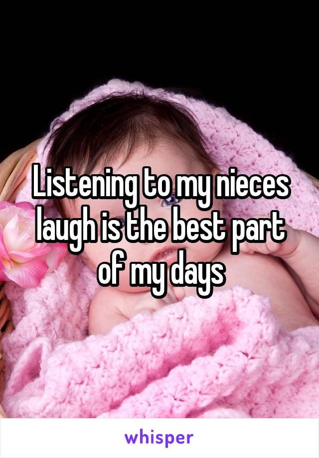 Listening to my nieces laugh is the best part of my days