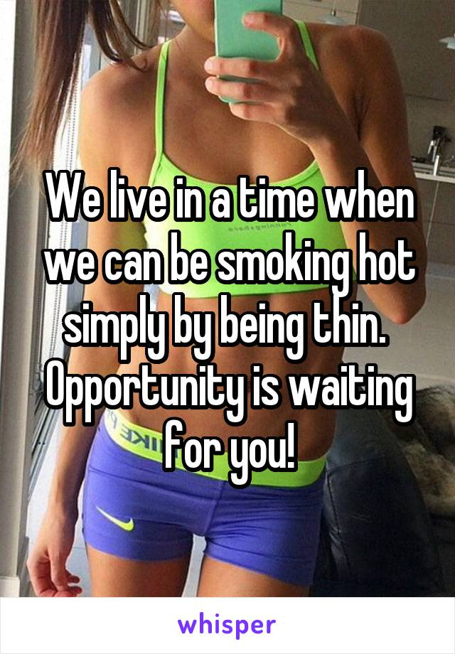 We live in a time when we can be smoking hot simply by being thin.  Opportunity is waiting for you!
