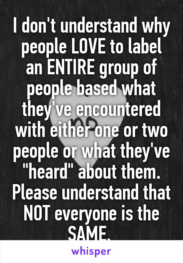 "I don't understand why people LOVE to label an ENTIRE group of people based what they've encountered with either one or two people or what they've ""heard"" about them. Please understand that NOT everyone is the SAME."