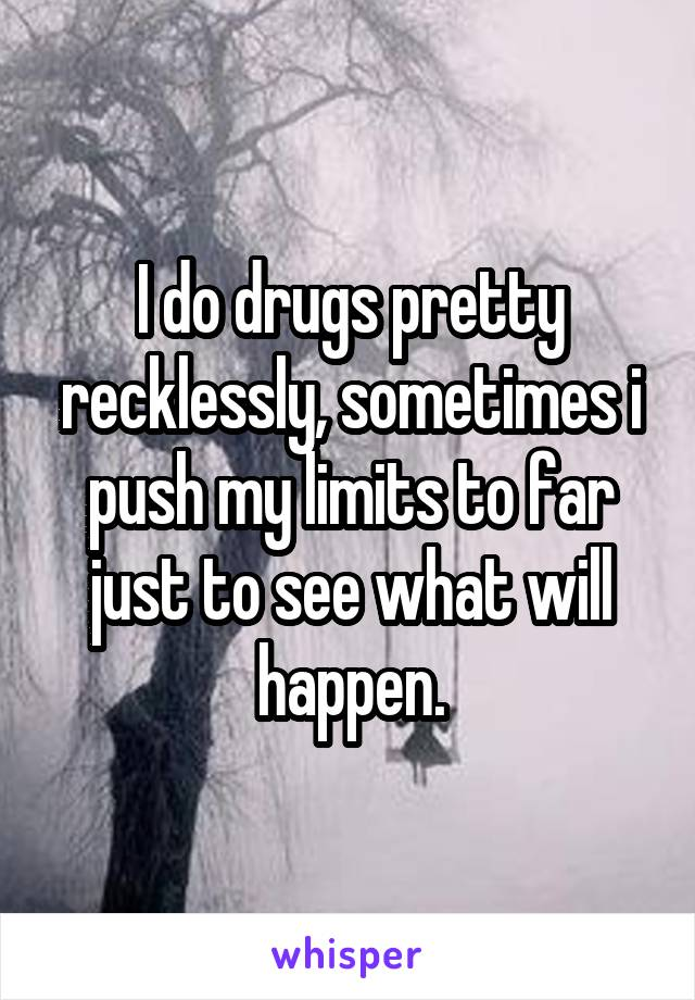 I do drugs pretty recklessly, sometimes i push my limits to far just to see what will happen.