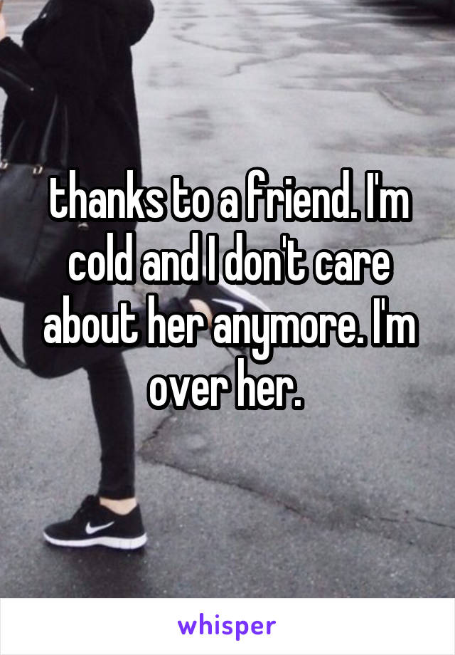 thanks to a friend. I'm cold and I don't care about her anymore. I'm over her.