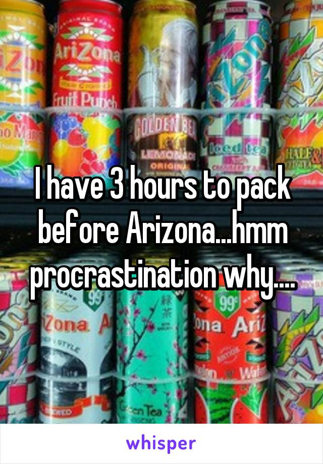 I have 3 hours to pack before Arizona...hmm procrastination why....