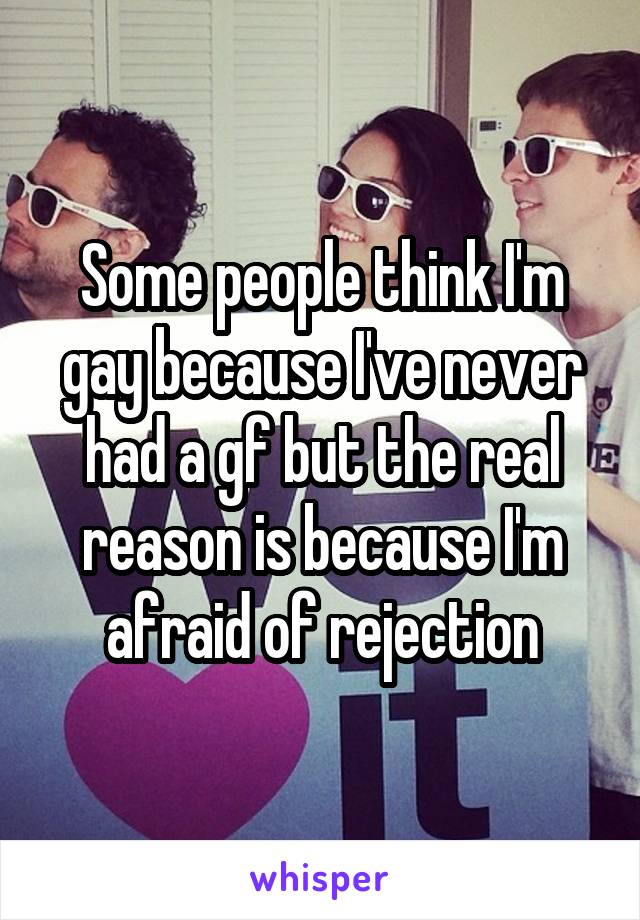 Some people think I'm gay because I've never had a gf but the real reason is because I'm afraid of rejection