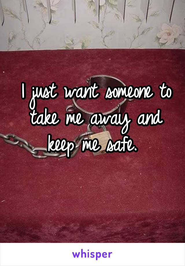 I just want someone to take me away and keep me safe.