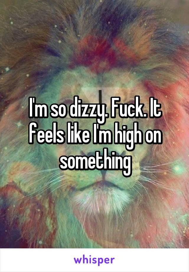 I'm so dizzy. Fuck. It feels like I'm high on something