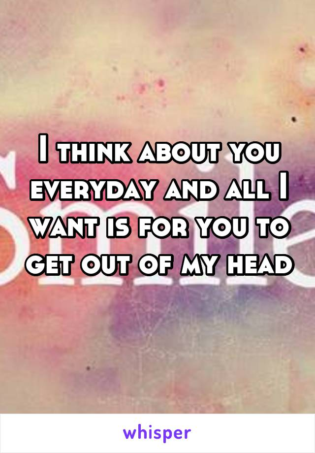 I think about you everyday and all I want is for you to get out of my head
