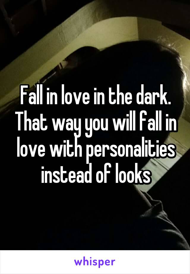 Fall in love in the dark. That way you will fall in love with personalities instead of looks