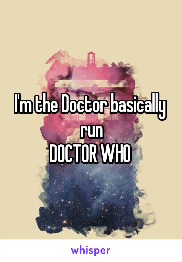 I'm the Doctor basically  run DOCTOR WHO