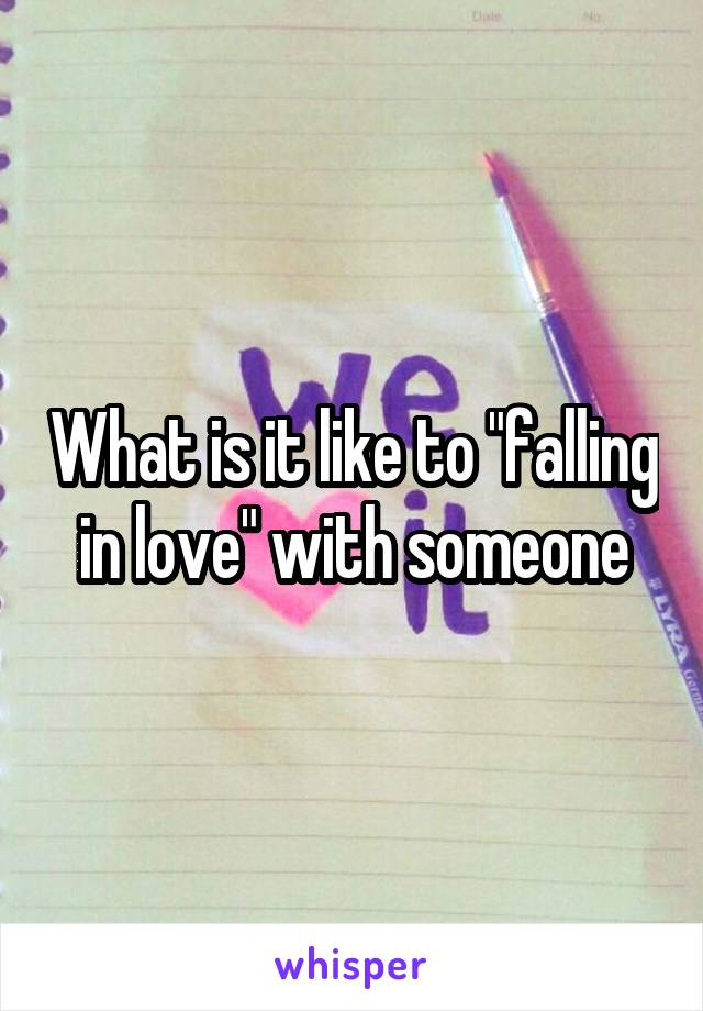 "What is it like to ""falling in love"" with someone"