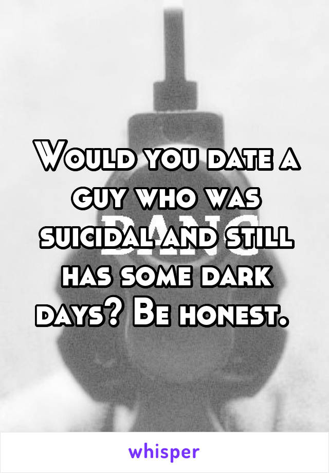 Would you date a guy who was suicidal and still has some dark days? Be honest.