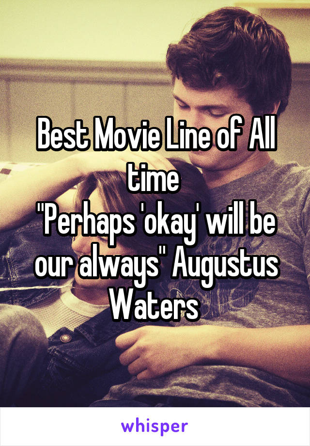 """Best Movie Line of All time  """"Perhaps 'okay' will be our always"""" Augustus Waters"""