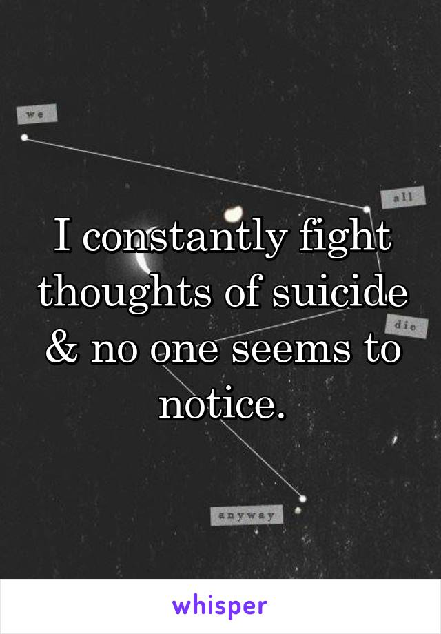 I constantly fight thoughts of suicide & no one seems to notice.