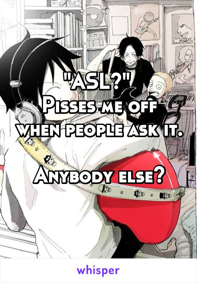 """""""ASL?""""  Pisses me off when people ask it.  Anybody else?"""