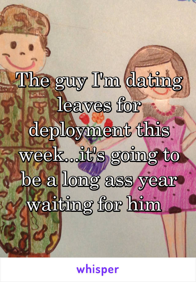 The guy I'm dating leaves for deployment this week...it's going to be a long ass year waiting for him
