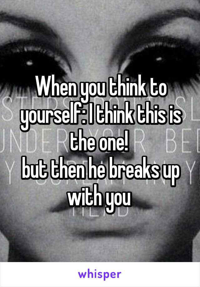 When you think to yourself: I think this is the one!  but then he breaks up with you