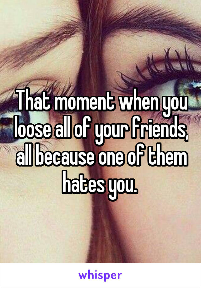 That moment when you loose all of your friends, all because one of them hates you.