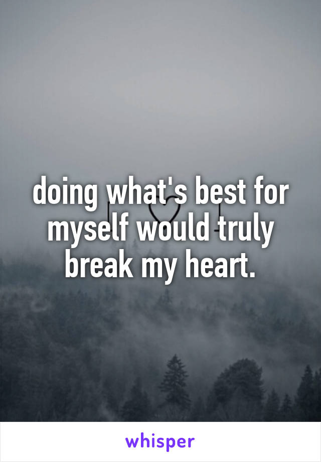 doing what's best for myself would truly break my heart.