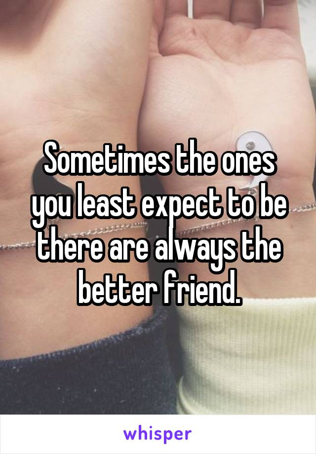 Sometimes the ones you least expect to be there are always the better friend.