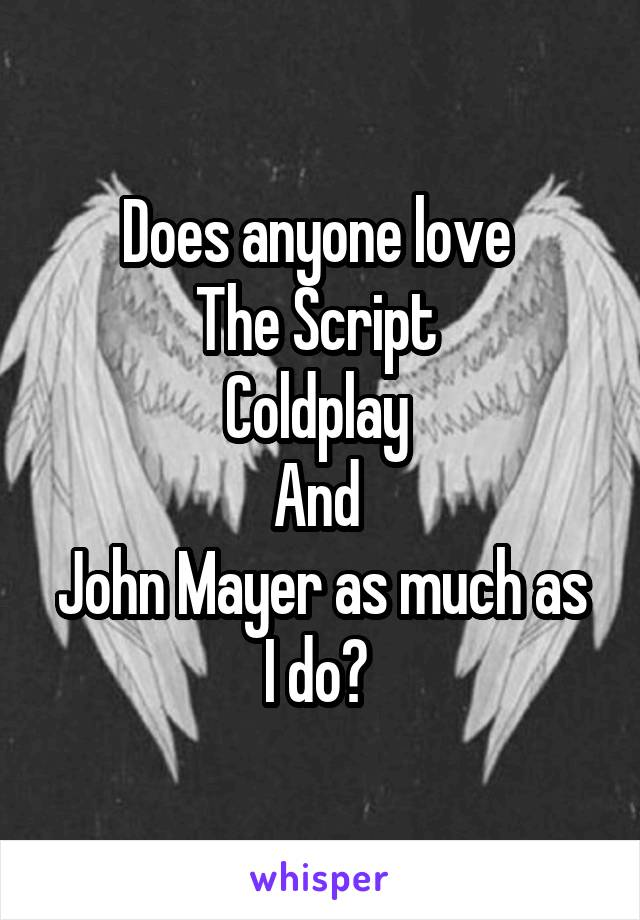 Does anyone love  The Script  Coldplay  And  John Mayer as much as I do?
