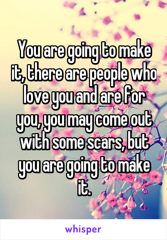 You are going to make it, there are people who love you and are for you, you may come out with some scars, but you are going to make it.