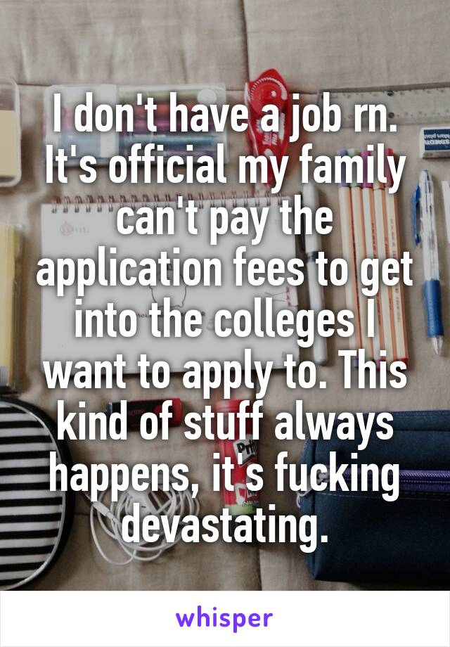 I don't have a job rn. It's official my family can't pay the application fees to get into the colleges I want to apply to. This kind of stuff always happens, it's fucking devastating.