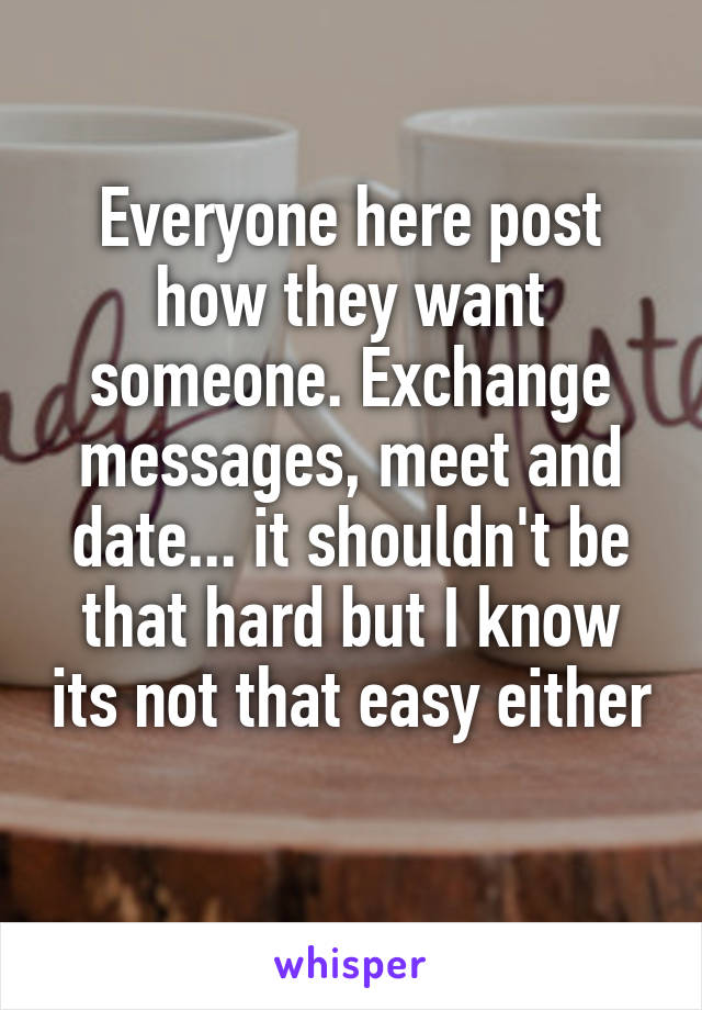 Everyone here post how they want someone. Exchange messages, meet and date... it shouldn't be that hard but I know its not that easy either