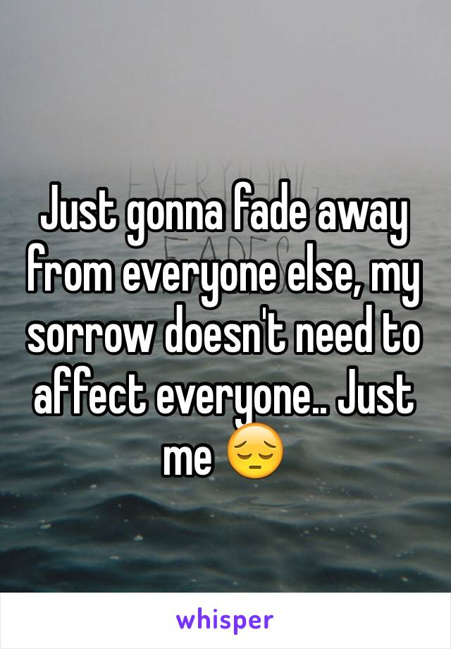 Just gonna fade away from everyone else, my sorrow doesn't need to affect everyone.. Just me 😔