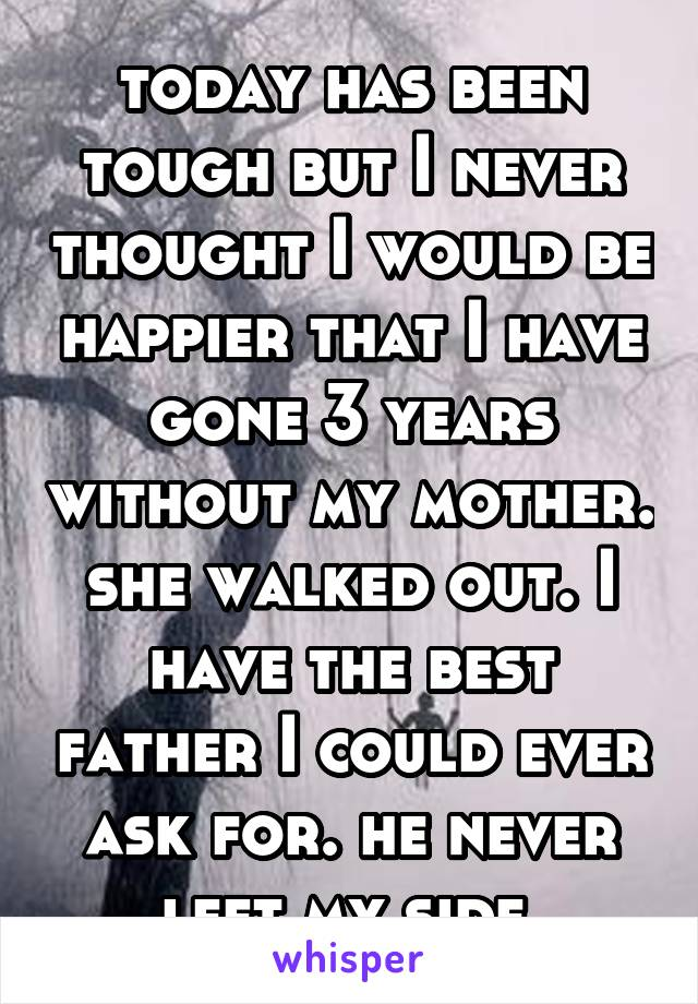 today has been tough but I never thought I would be happier that I have gone 3 years without my mother. she walked out. I have the best father I could ever ask for. he never left my side.