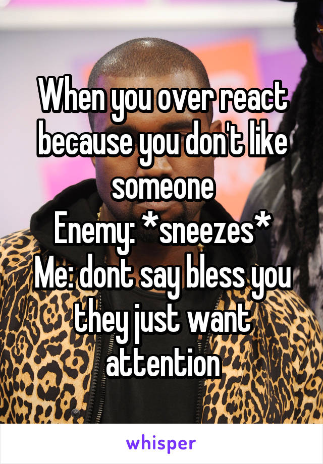 When you over react because you don't like someone Enemy: *sneezes* Me: dont say bless you they just want attention