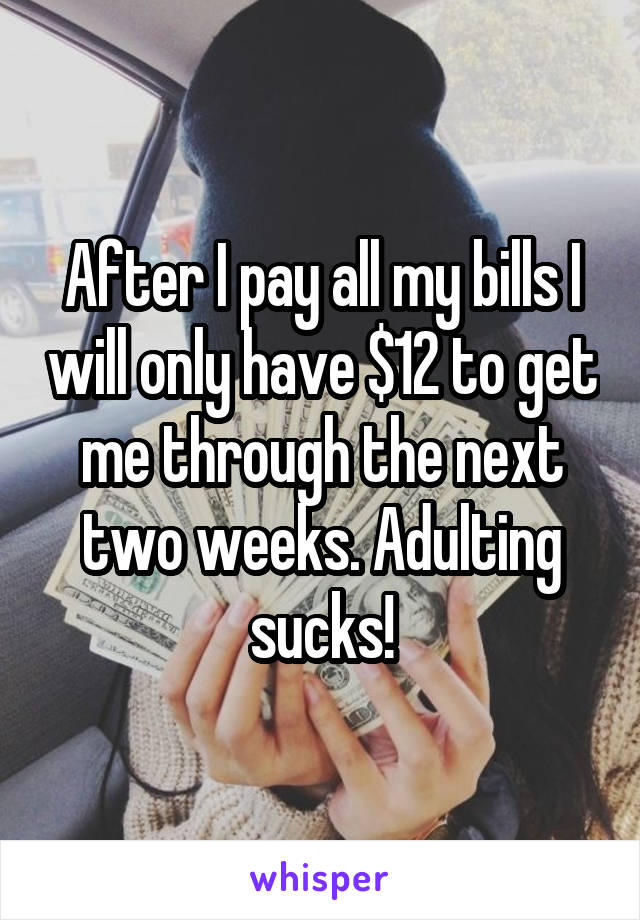 After I pay all my bills I will only have $12 to get me through the next two weeks. Adulting sucks!