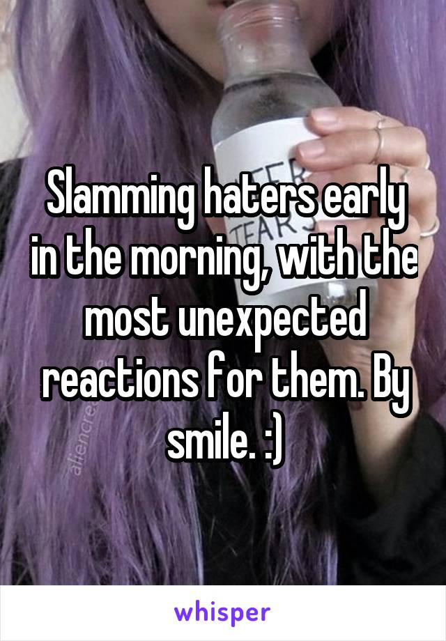 Slamming haters early in the morning, with the most unexpected reactions for them. By smile. :)